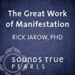 The Great Work of Manifestation: Shaping Your Reality with the Power of Your Desire | Rick Jarow