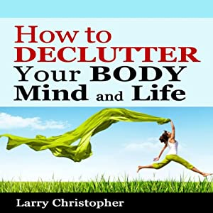 How to Declutter Your Body, Mind and Life Audiobook