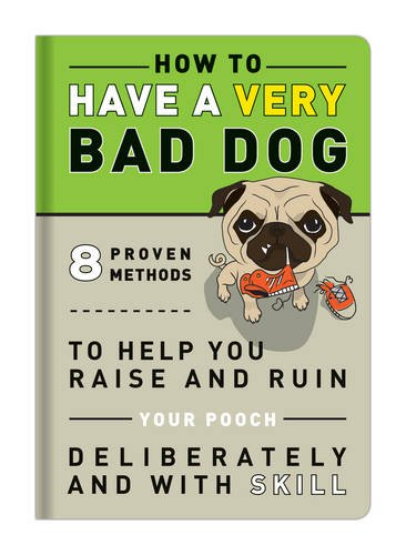 How to Have a Very Bad Dog: 8 Proven Methods To Help You Raise and Ruin Your Pooch Deliberately and With Skill