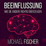 Beeinflussung: Wie sie andere richtig überzeugen [Influencing: The right way to convice others] | Michael Fischer