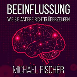 Beeinflussung: Wie sie andere richtig überzeugen [Influencing: The right way to convice others] Hörbuch