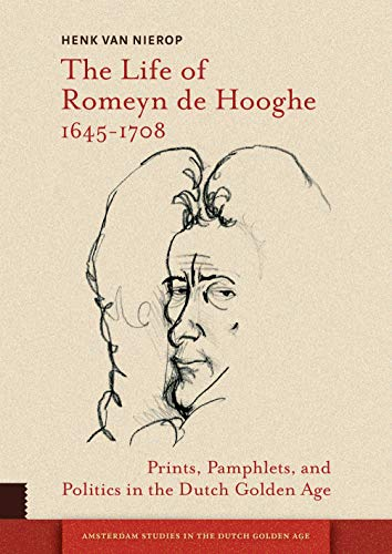 The Life of Romeyn de Hooghe 1645-1708: Prints, Pamphlets, and Politics in the Dutch Golden Age