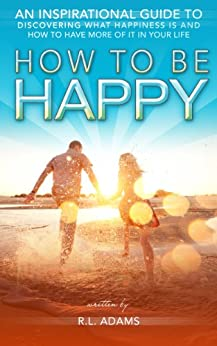 How to be Happy - An Inspirational Guide to Discovering what Happiness is and How to Have More of it in your Life (Inspirational Books Series Book 5) by [Adams, R.L.]