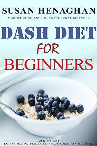 The DASH Diet For Beginners: Step by Step Diet Plan To Help You Lose Weight, Lower Blood Pressure, and Cholesterol Level by Susan Henaghan