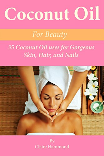 Coconut Oil for Beauty: 35 Coconut Oil Uses for Gorgeous Skin, Hair, and Nails