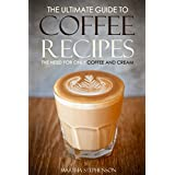 The Ultimate Guide to Coffee Recipes - The Need for Only Coffee and Cream: Over 25 Coffee Recipes!