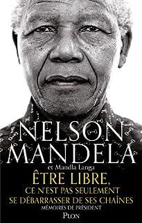 Etre libre, ce n'est pas seulement se débarrasser de ses chaînes : mémoires de Président, Mandela, Nelson