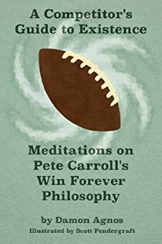 A Competitor's Guide to Existence: Meditations on Pete Carroll's Win Forever Philosophy by [Agnos, Damon]
