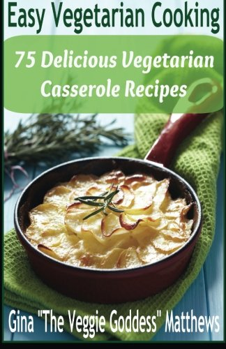 (Easy Vegetarian Cooking: 75 Delicious Vegetarian Casserole Recipes: Vegetables and Vegetarian)