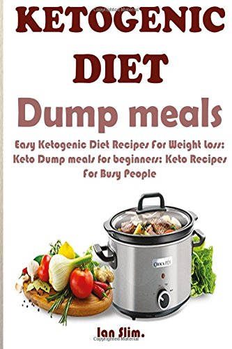 Download Ketogenic Diet Dump Meals: Easy Ketogenic Diet Recipes For Weight Loss: Keto Dump meals for beginners: Keto Recipes For Busy People: Keto Dump Dinners ebook