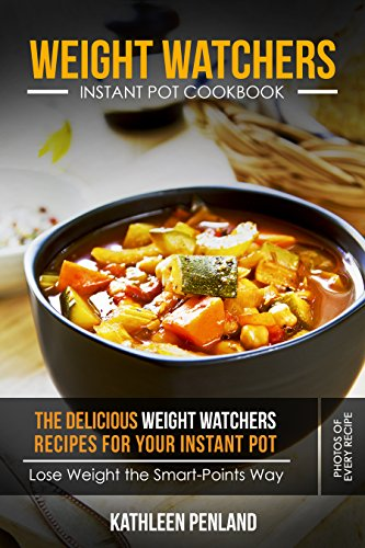 Weight Watchers Instant Pot Cookbook: The Delicious Weight Watchers Recipes For Your Instant Pot - Lose Weight the Smart-Points Way! - Photos of Every Recipe by Kathleen Penland