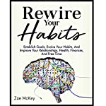 Rewire Your Habits: Establish Goals, Evolve Your Habits, and Improve Your Relationships, Health, Finances, and Free Time | Zoe McKey
