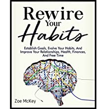 Rewire Your Habits: Establish Goals, Evolve Your Habits, and Improve Your Relationships, Health, Finances, and Free Time Audiobook by Zoe McKey Narrated by Anna Doyle