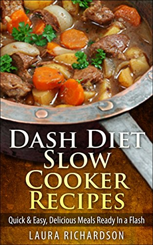 Dash Diet Slow Cooker Recipes: Quick & Easy, Delicious Meals Ready In a Flash (Low Sodium, Low Fat, Low Carb, Low Cholesterol) by Laura Richardson
