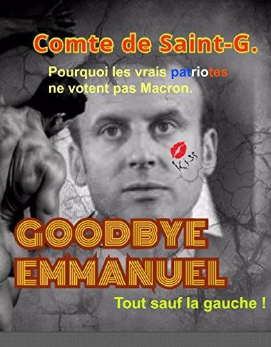 GOODBYE EMMANUEL, Tout Sauf La Gauche !: Pourquoi Les Vrais Patriotes Ne Votent Pas Macron. French Edition