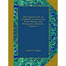 Old Church Life in Scotland: Lectures On Kirk-Session and Presbytery Records, Volume 1