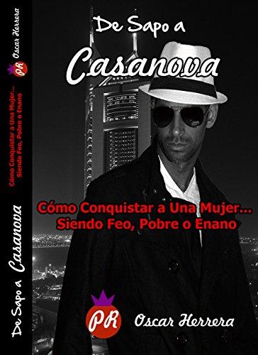 De Sapo a Casanova - Cómo Conquistar a una Mujer... Siendo Feo, Pobre o Enano: Conviértete en un Seductor Irresistible de Forma Natural y Sin Esfuerzo (Spanish Edition)
