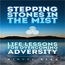 Stepping Stones in the Mist: Life Lessons for Overcoming Adversity by Miguel Dean Audiobook by Miguel Dean Narrated by Miguel Dean