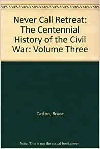 Never Call Retreat: The Centennial History of the Civil War: Volume Three: Bruce Catton: Amazon