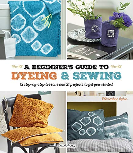 A Beginner's Guide to Dyeing and Sewing: 12 step-by-step lessons and 21 projects to get you started ()