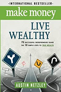 Make Money, Live Wealthy: 75 Successful Entrepreneurs Share the 10 Simple Steps to True Wealth: Money, Investing, Lifestyle, Entrepreneurship, Self-Help, Millionaire by CreateSpace Independent Publishing Platform