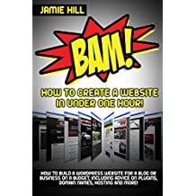 BAM! How To Create A Website In Under One Hour: How to build a wordpress website for a blog or a business on a budget, including advice on plugins, domain name and more