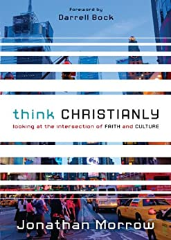 Think Christianly: Looking at the Intersection of Faith and Culture by [Morrow, Jonathan]