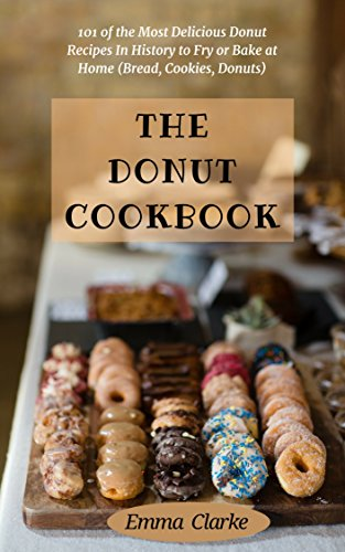 The Donut Cookbook: 101 of the Most Delicious Donut Recipes In History to Fry or Bake at Home (Bread, Cookies, Donuts) (Easy Meal  Book 6) by Emma Clarke