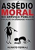 ASSÉDIO MORAL NO SERVIÇO PÚBLICO (VIOLAÇÃO DA DIGNIDADE HUMANA)