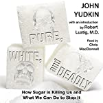 Pure, White, and Deadly: How Sugar is Killing Us and What We Can Do to Stop It | John Yudkin