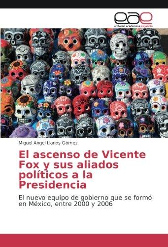 El ascenso de Vicente Fox y sus aliados políticos a la Presidencia: El nuevo equipo de gobierno que se formó en México, entre 2000 y 2006 (Spanish Edition)