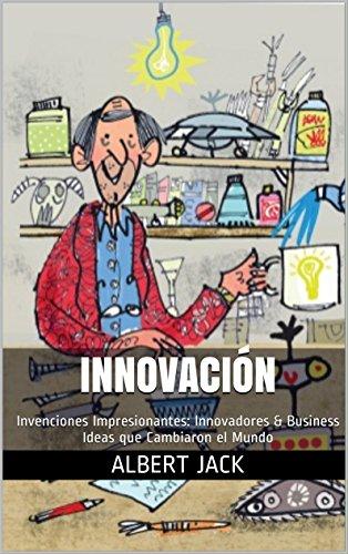 Innovación: Invenciones Impresionantes: Innovadores & Business Ideas que Cambiaron el Mundo (Spanish Edition