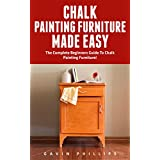 Chalk Painting Furniture Made Easy : The Complete Beginner's Guide To Chalk Painting Furniture!