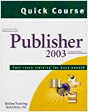 Quick Course in Microsoft Office Publisher 2003 : Fast-track Training for Busy People, Online Training Solutions Inc., 1582780838