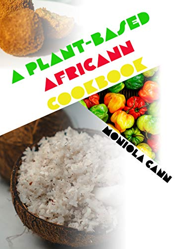 A Plant-Based Africann Cookbook: African inspired plant-based recipes by Moniola Cann
