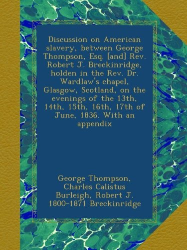 Discussion on American slavery, between George Thompson, Esq. [and] Rev. Robert J. Breckinridge, holden in the Rev. Dr. Wardlaw's chapel, Glasgow, ... 16th, 17th of June, 1836. With an appendix pdf epub