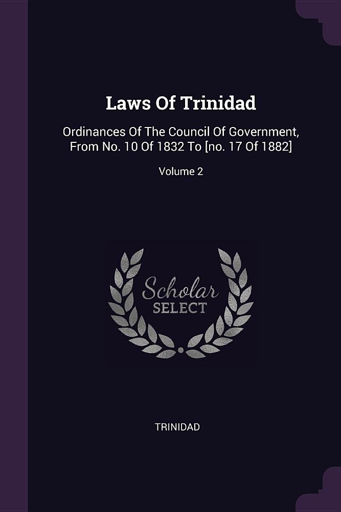 Download Laws of Trinidad: Ordinances of the Council of Government, from No. 10 of 1832 to [no. 17 of 1882]; Volume 2 PDF