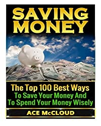Saving Money: The Top 100 Best Ways To Save Your Money And To Spend Your Money Wisely (Saving Money, Financial Management, Money Management)