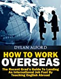 How To Work Overseas - The Recent Grad's Guide To Landing An International Job Fast By Teaching English Abroad