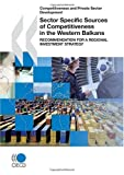 Competitiveness and Private Sector Development Sector Specific Sources of Competitiveness in the Western Balkans, Organisation for Economic Co-operation and Development Staff, 9264053638