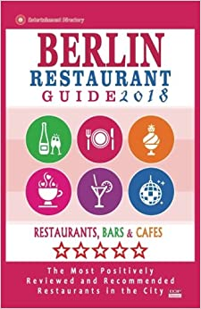 Berlin Restaurant Guide 2018: Best Rated Restaurants in Berlin - 500 restaurants, bars and cafés recommended for visitors, 2018