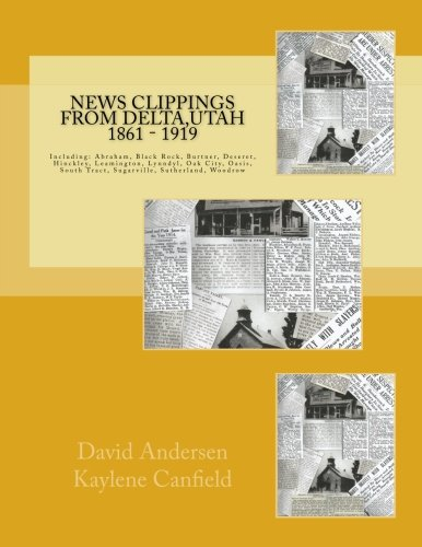 Download News Clippings from Delta,Utah 1861 - 1919: Including: Abraham, Black Rock, Burtner, Deseret, Hinckley, Leamington, Lynndyl, Oak City, Oasis, South Tract, Sugarville, Sutherland, Woodrow PDF