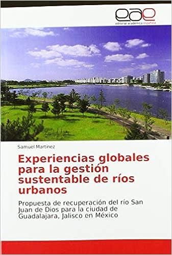 Livres électroniques gratuits Experiencias globales para la gestión sustentable de ríos urbanos: Propuesta de recuperación del río San Juan de Dios para la ciudad de Guadalajara, Jalisco en México