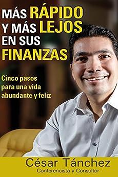 MAS RAPIDO Y MAS LEJOS EN SUS FINANZAS: CINCO PASOS PARA UNA VIDA ABUNDANTE Y FELIZ (Spanish Edition) by [Tanchez, Cesar]