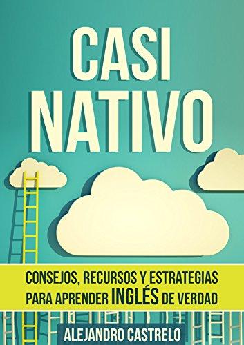 Casi Nativo Consejos Recursos Y Estrategias Para Aprender Ingles De Verdad Spanish Edition
