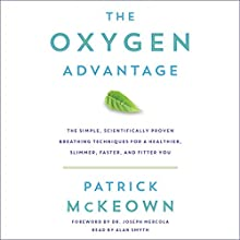 The Oxygen Advantage: The Simple, Scientifically Proven Breathing Techniques for a Healthier, Slimmer, Faster, and Fitter You Audiobook by Patrick McKeown Narrated by Alan Smyth