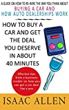 How to Buy a Car and Get the Deal You Deserve in About 40 Minutes: A guide on how to re-wire the way you think about buying a car and how auto...