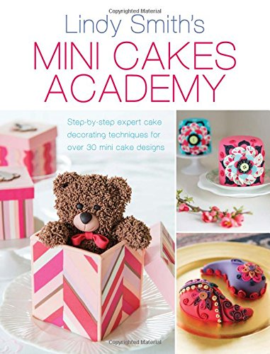 Cakes Smith Lindy (Mini Cakes Academy: Step-by-Step Expert Cake Decorating Techniques for Over 30 Mini Cake Designs)