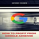How to Profit from Google Adsense | Anthony Ekanem