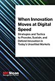 When Innovation Moves at Digital Speed: Strategies and Tactics to Provoke, Sustain, and Defend Innovation in Today's Unsettled Markets (The Digital Future of Management)